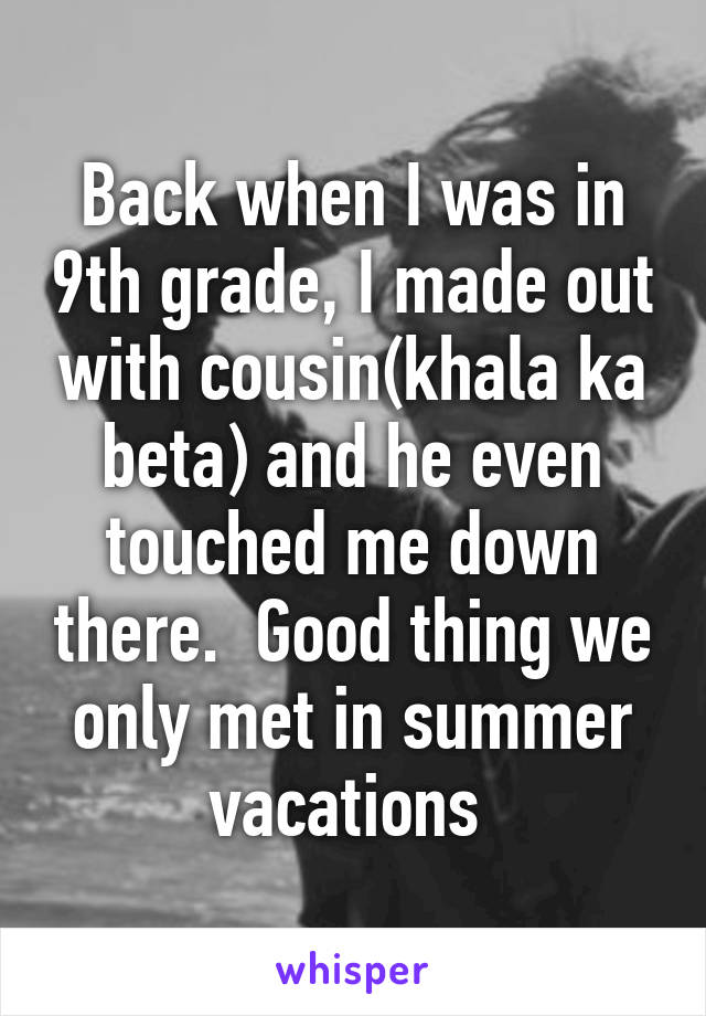 Back when I was in 9th grade, I made out with cousin(khala ka beta) and he even touched me down there.  Good thing we only met in summer vacations