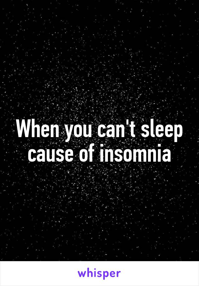 When you can't sleep cause of insomnia