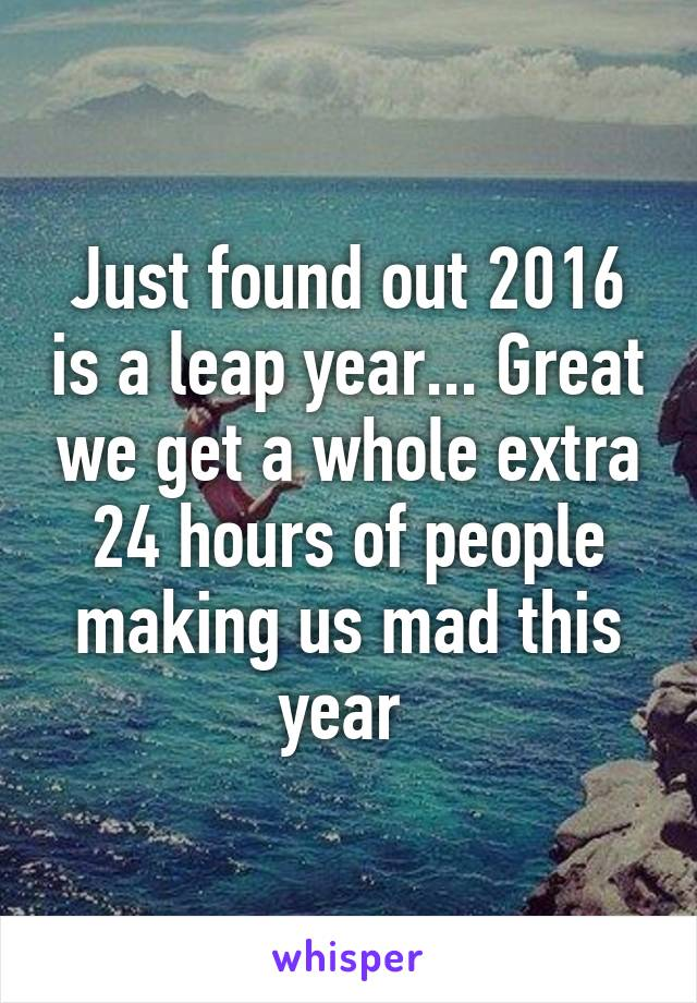 Just found out 2016 is a leap year... Great we get a whole extra 24 hours of people making us mad this year