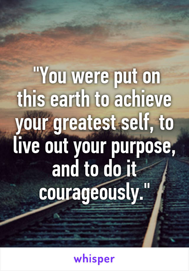 """You were put on this earth to achieve your greatest self, to live out your purpose, and to do it courageously."""