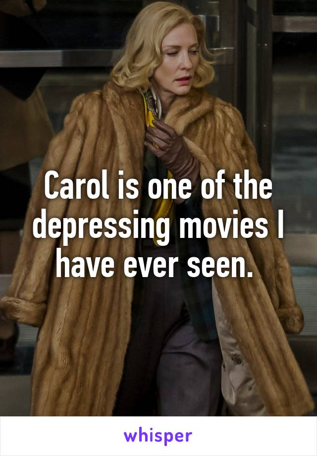 Carol is one of the depressing movies I have ever seen.