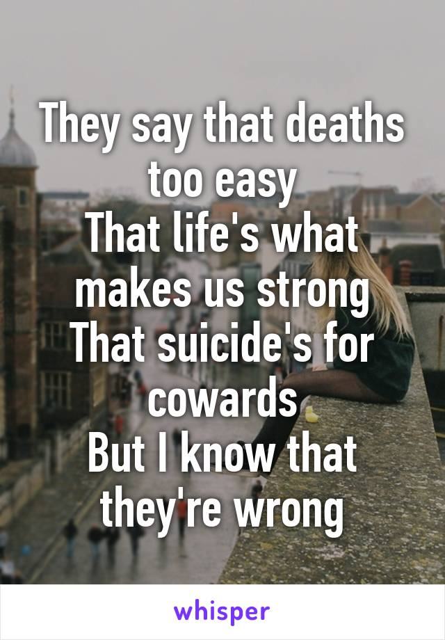 They say that deaths too easy That life's what makes us strong That suicide's for cowards But I know that they're wrong