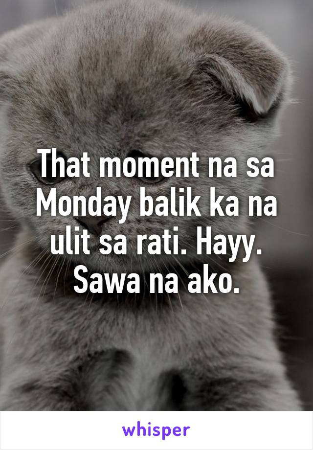 That moment na sa Monday balik ka na ulit sa rati. Hayy. Sawa na ako.