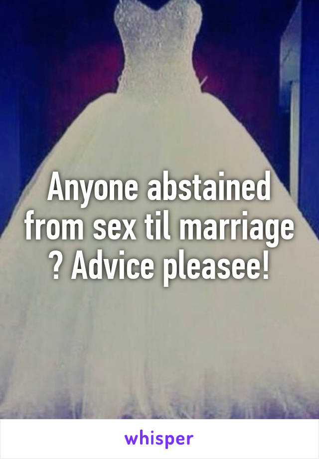 Anyone abstained from sex til marriage ? Advice pleasee!
