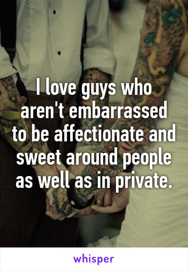 I love guys who aren't embarrassed to be affectionate and sweet around people as well as in private.