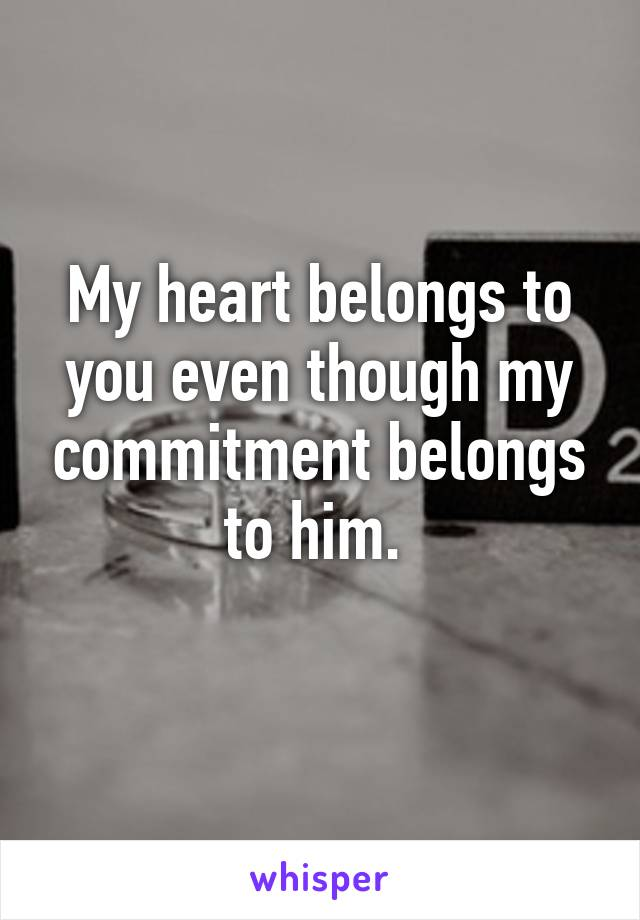 My heart belongs to you even though my commitment belongs to him.