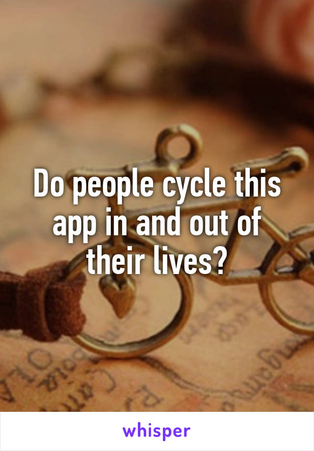 Do people cycle this app in and out of their lives?