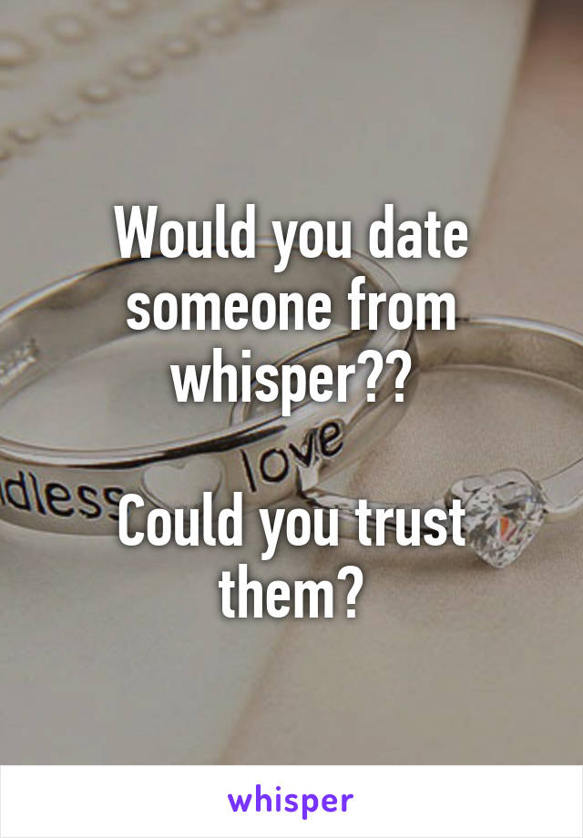 Would you date someone from whisper??  Could you trust them?