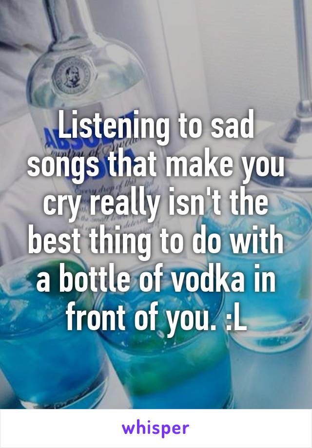 Listening to sad songs that make you cry really isn't the best thing to do with a bottle of vodka in front of you. :L