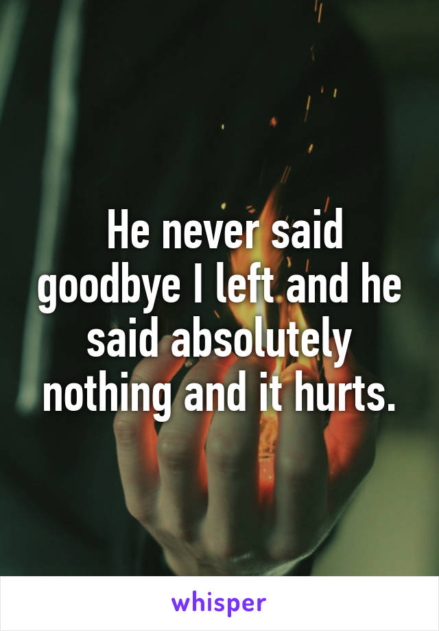 He never said goodbye I left and he said absolutely nothing and it hurts.