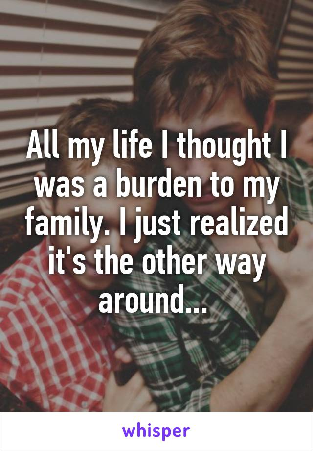 All my life I thought I was a burden to my family. I just realized it's the other way around...