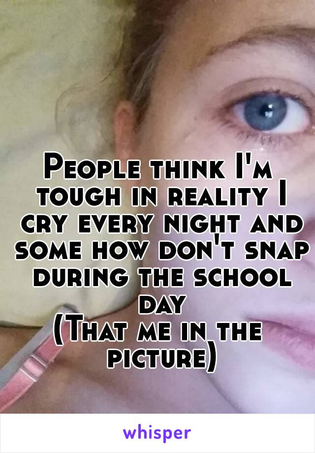 People think I'm tough in reality I cry every night and some how don't snap during the school day (That me in the picture)