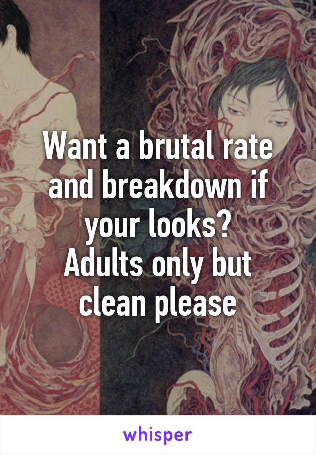 Want a brutal rate and breakdown if your looks? Adults only but clean please