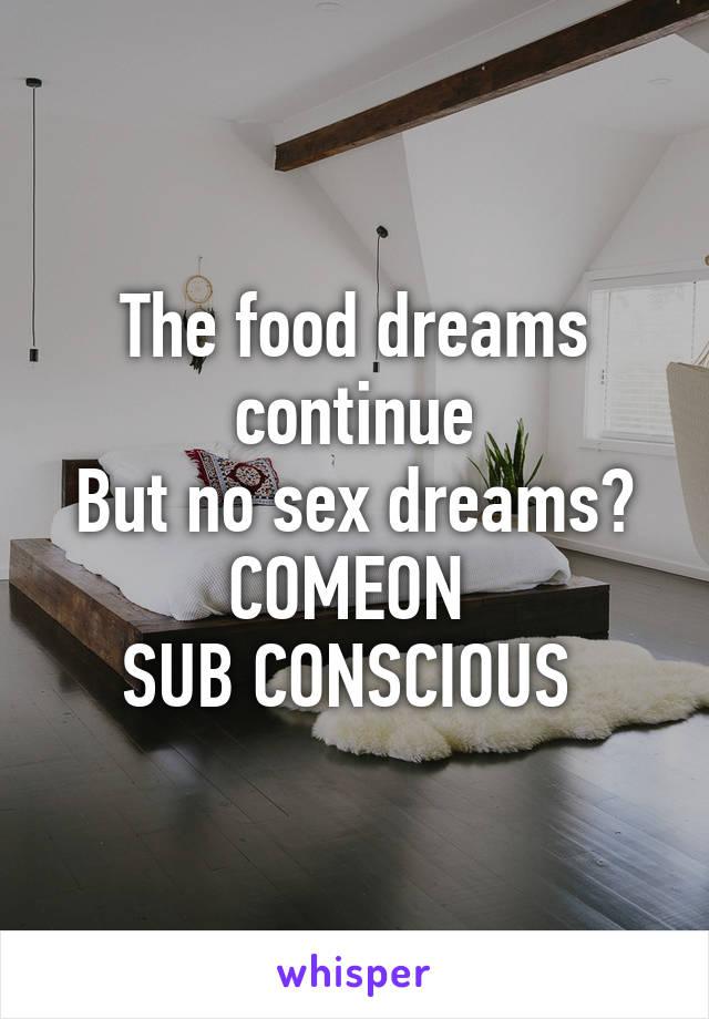 The food dreams continue But no sex dreams? COMEON  SUB CONSCIOUS