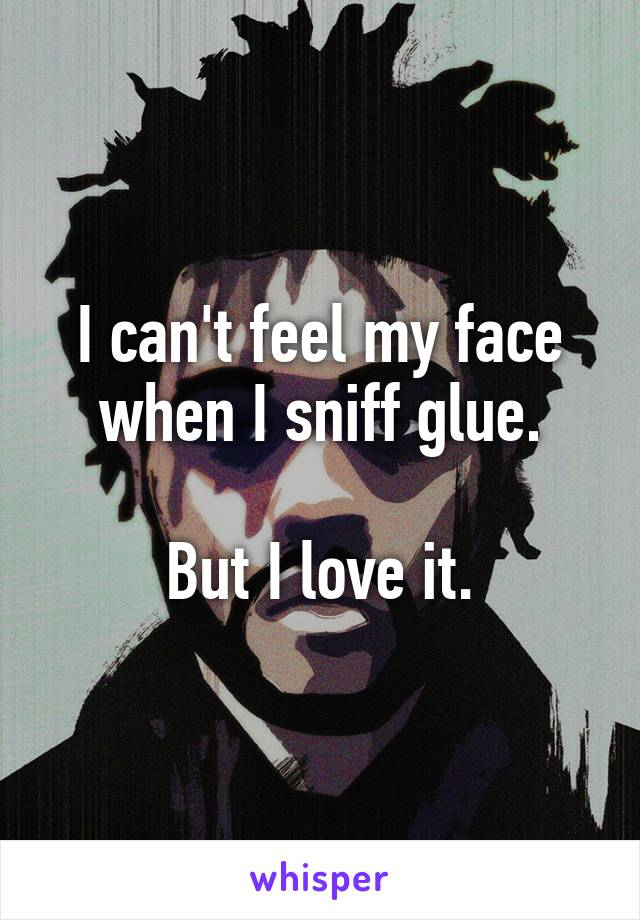 I can't feel my face when I sniff glue.  But I love it.