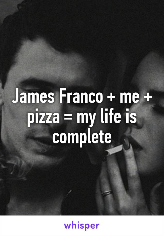 James Franco + me + pizza = my life is complete