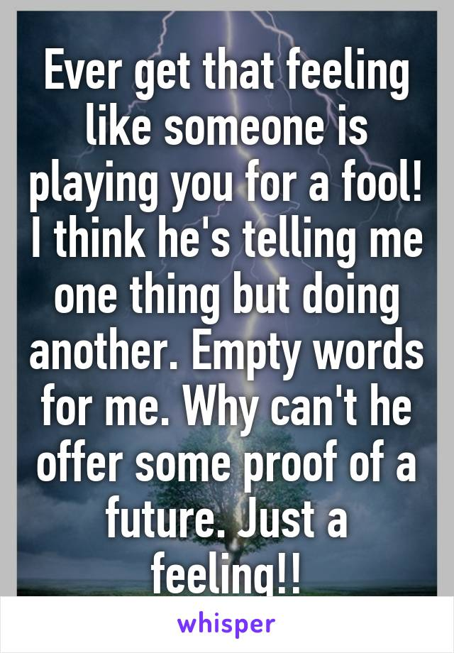 Ever get that feeling like someone is playing you for a fool! I think he's telling me one thing but doing another. Empty words for me. Why can't he offer some proof of a future. Just a feeling!!