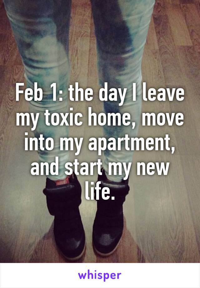 Feb 1: the day I leave my toxic home, move into my apartment, and start my new life.