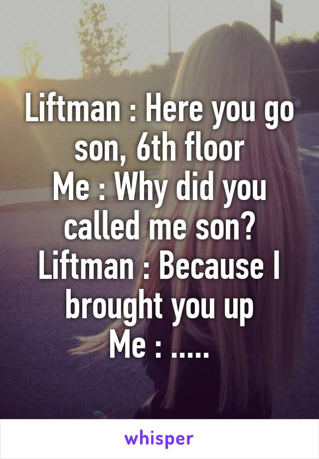 Liftman : Here you go son, 6th floor Me : Why did you called me son? Liftman : Because I brought you up Me : .....