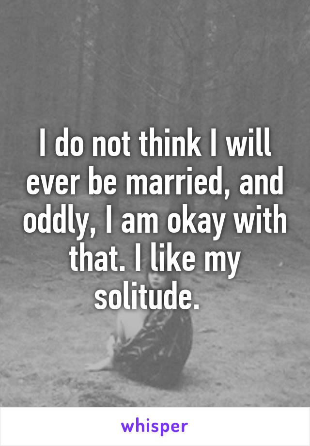 I do not think I will ever be married, and oddly, I am okay with that. I like my solitude.