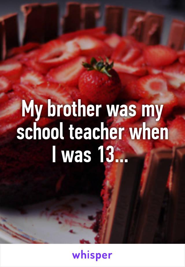 My brother was my school teacher when I was 13...