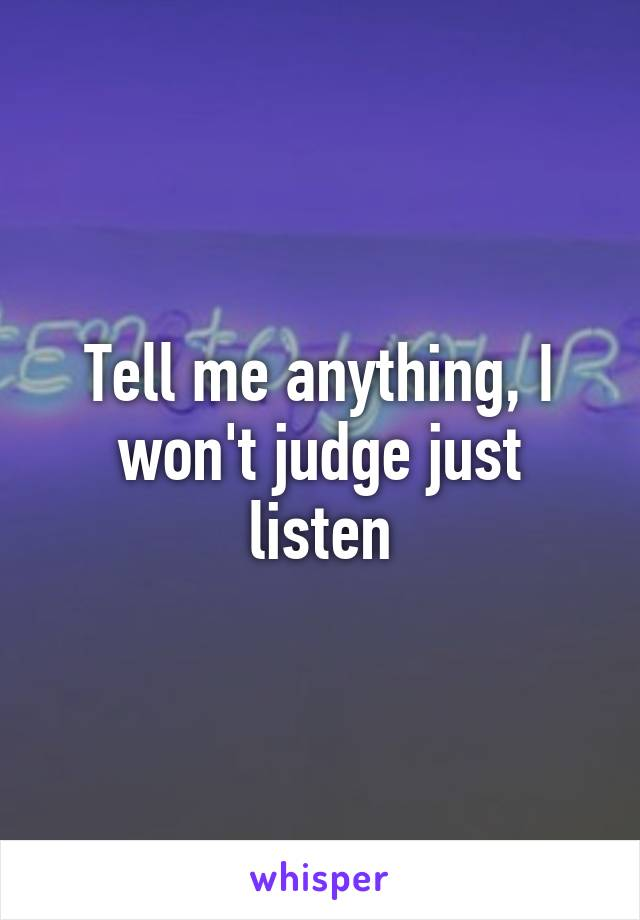 Tell me anything, I won't judge just listen