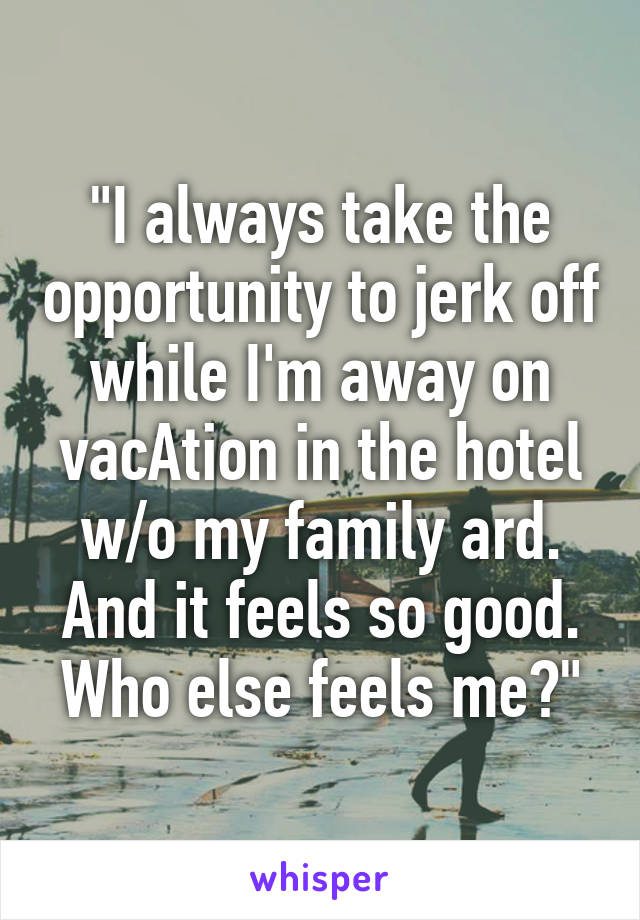 """I always take the opportunity to jerk off while I'm away on vacAtion in the hotel w/o my family ard. And it feels so good. Who else feels me?"""