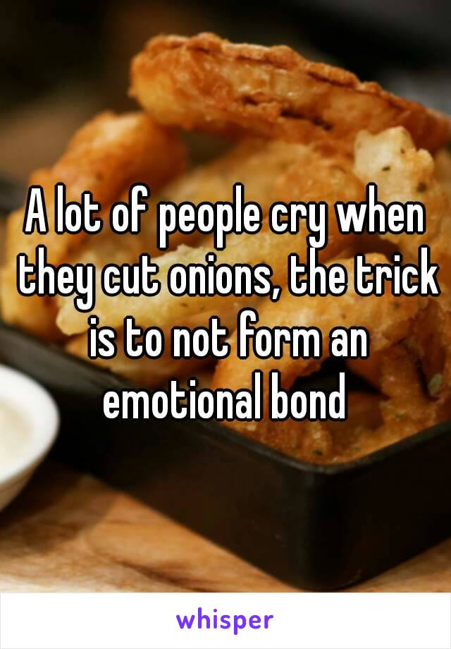 A lot of people cry when they cut onions, the trick is to not form an emotional bond