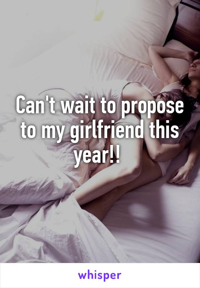 Can't wait to propose to my girlfriend this year!!