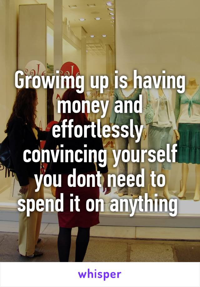 Growimg up is having money and effortlessly  convincing yourself you dont need to spend it on anything