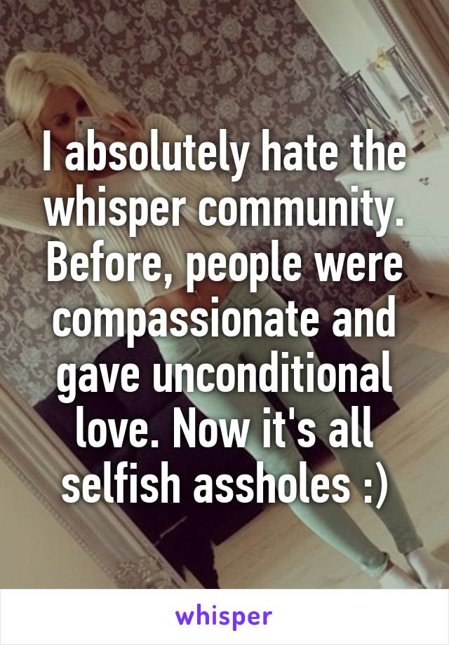I absolutely hate the whisper community. Before, people were compassionate and gave unconditional love. Now it's all selfish assholes :)