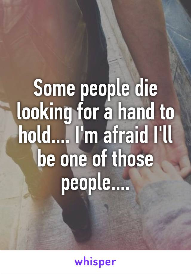 Some people die looking for a hand to hold.... I'm afraid I'll be one of those people....