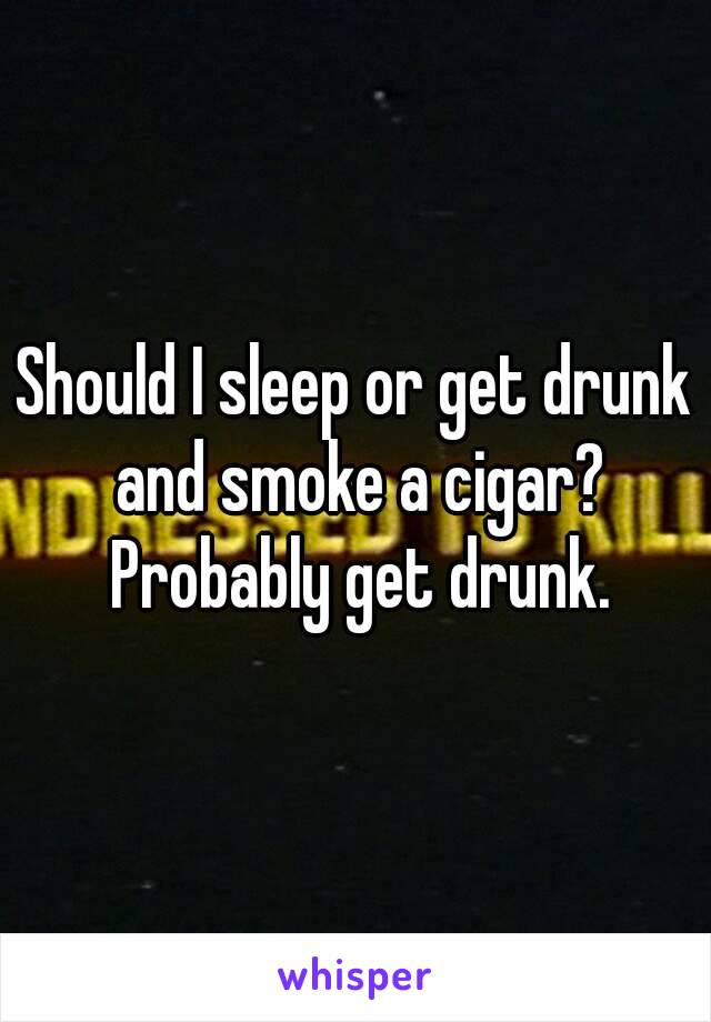 Should I sleep or get drunk and smoke a cigar? Probably get drunk.