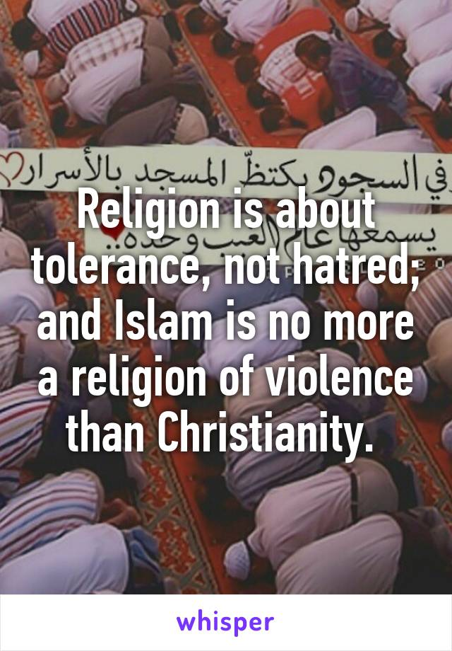 Religion is about tolerance, not hatred; and Islam is no more a religion of violence than Christianity.
