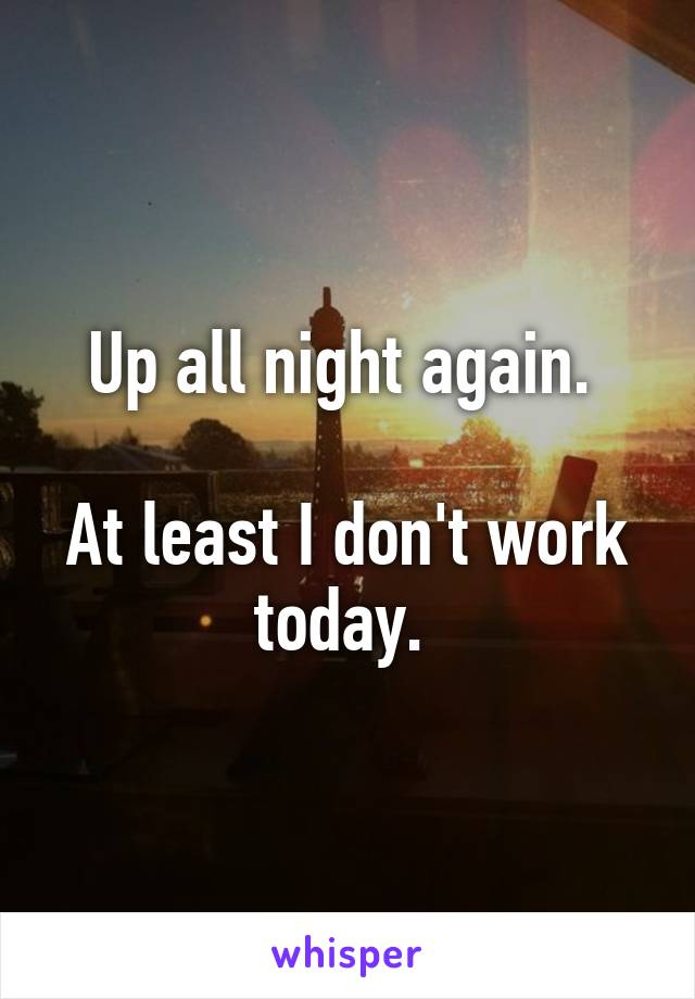 Up all night again.   At least I don't work today.