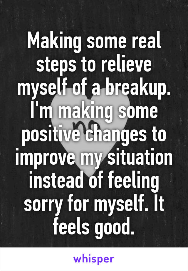 Making some real steps to relieve myself of a breakup. I'm making some positive changes to improve my situation instead of feeling sorry for myself. It feels good.