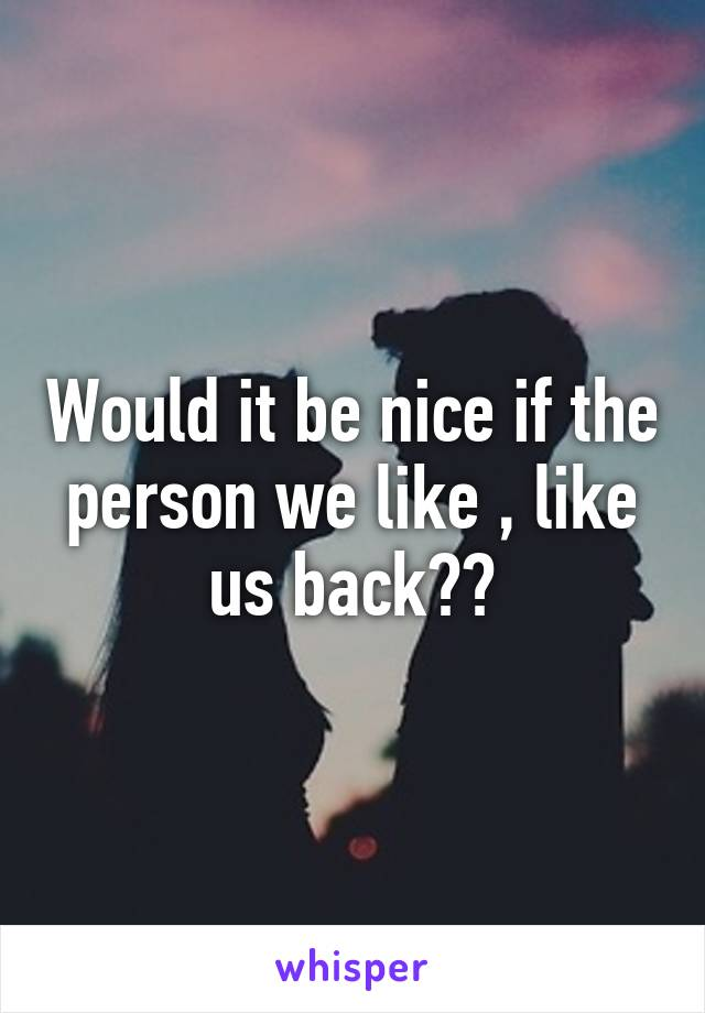 Would it be nice if the person we like , like us back??
