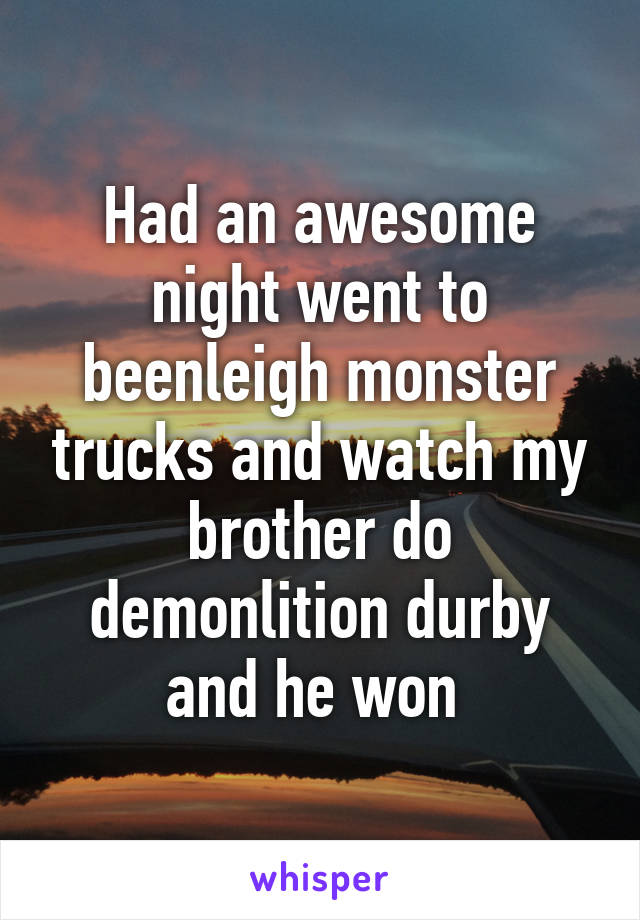 Had an awesome night went to beenleigh monster trucks and watch my brother do demonlition durby and he won