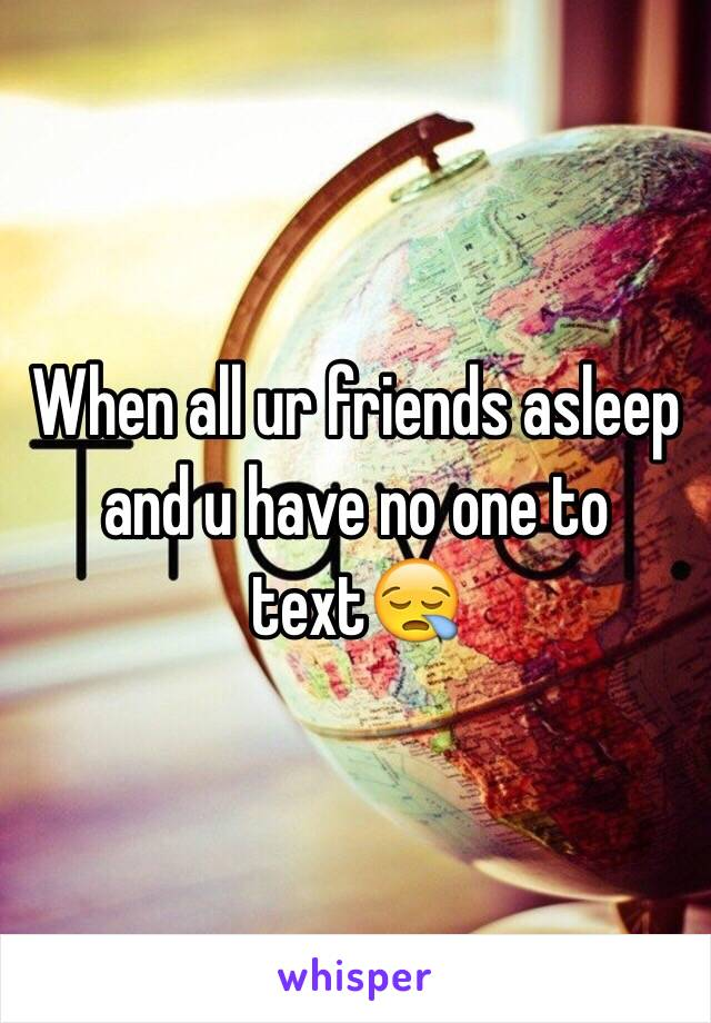 When all ur friends asleep and u have no one to text😪