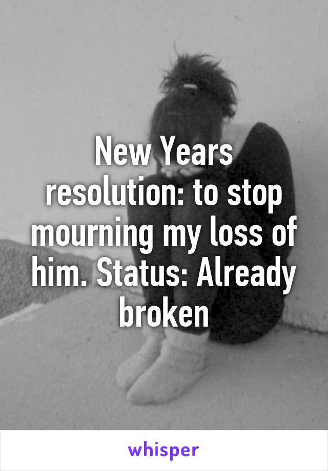 New Years resolution: to stop mourning my loss of him. Status: Already broken