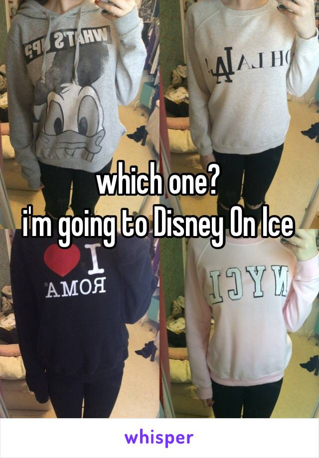 which one? i'm going to Disney On Ice