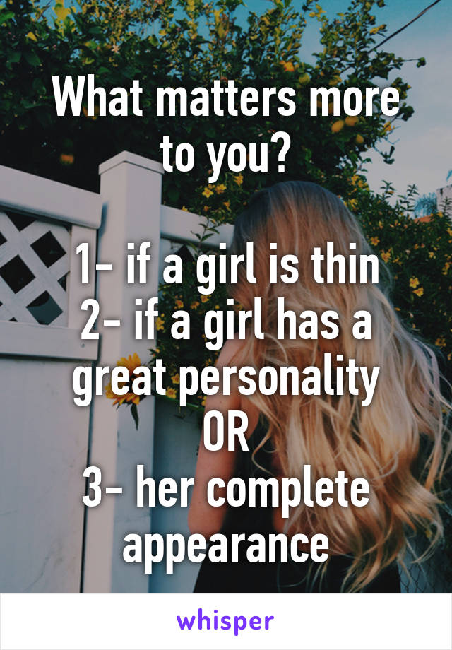 What matters more to you?  1- if a girl is thin 2- if a girl has a great personality OR 3- her complete appearance