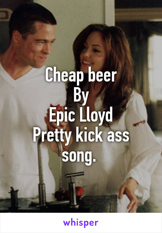 Cheap beer By Epic Lloyd Pretty kick ass song.