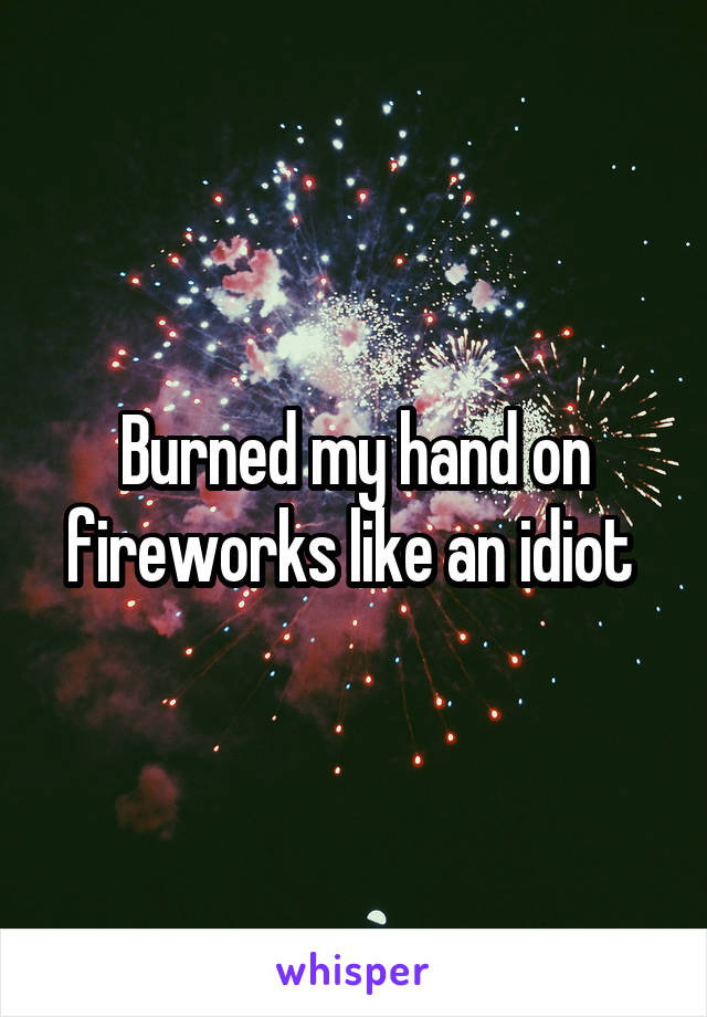 Burned my hand on fireworks like an idiot