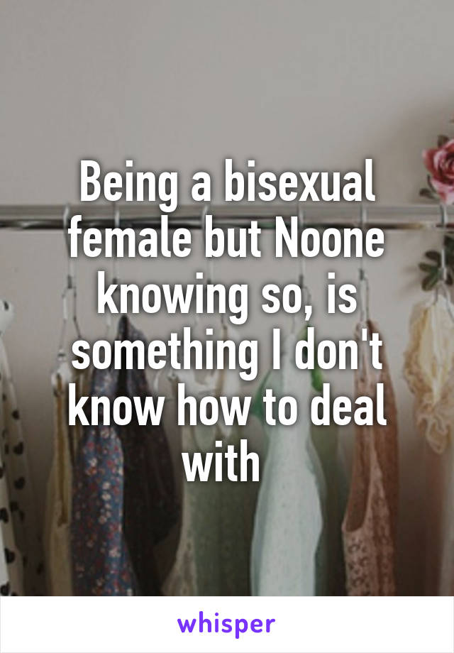 Being a bisexual female but Noone knowing so, is something I don't know how to deal with