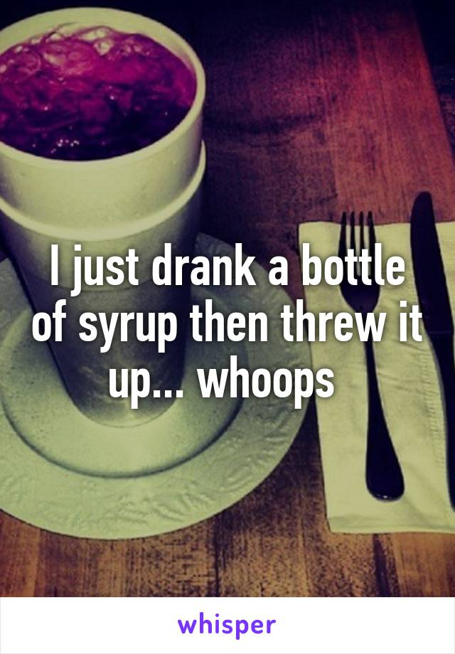 I just drank a bottle of syrup then threw it up... whoops