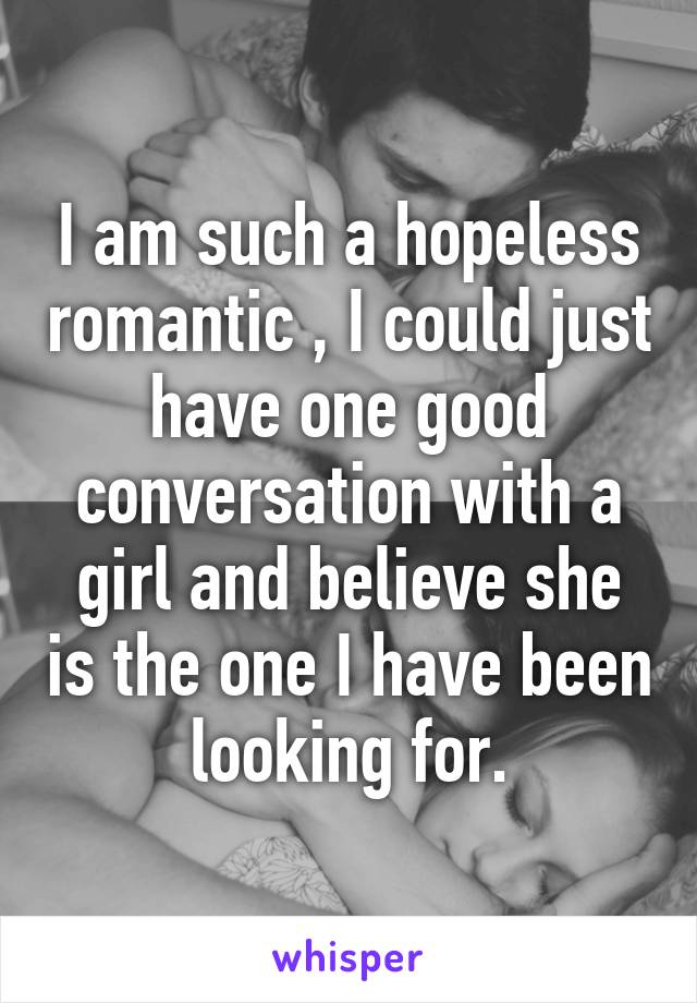 I am such a hopeless romantic , I could just have one good conversation with a girl and believe she is the one I have been looking for.