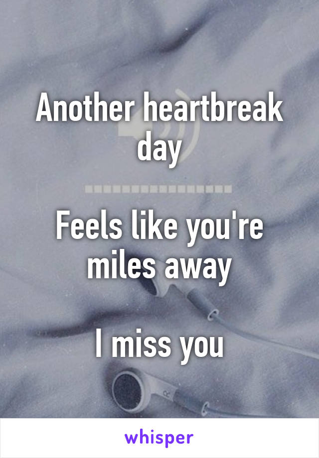 Another heartbreak day  Feels like you're miles away  I miss you
