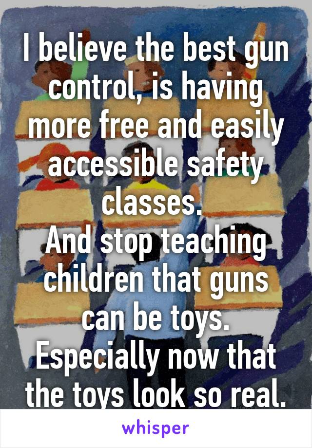 I believe the best gun control, is having more free and easily accessible safety classes.  And stop teaching children that guns can be toys. Especially now that the toys look so real.