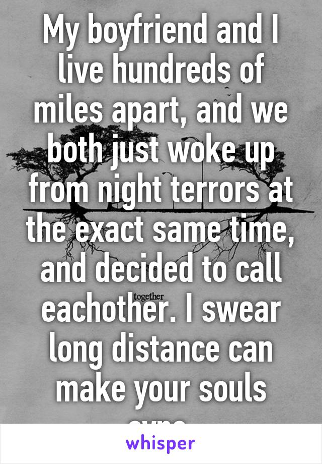 My boyfriend and I live hundreds of miles apart, and we both just woke up from night terrors at the exact same time, and decided to call eachother. I swear long distance can make your souls sync.